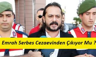 Emrah Serbes Cezaevinden Çıkıyor mu ?